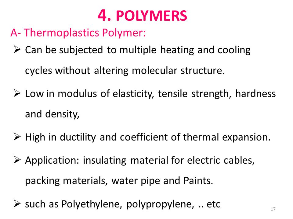  Can be subjected to multiple heating and cooling cycles without altering molecular structure.  Low in modulus of elasticity, tensile strength, hard