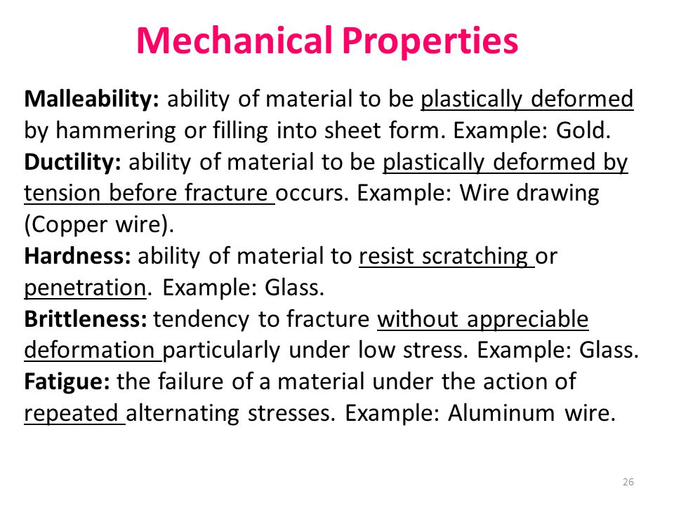 Mechanical Properties Malleability: ability of material to be plastically deformed by hammering or filling into sheet form. Example: Gold. Ductility: