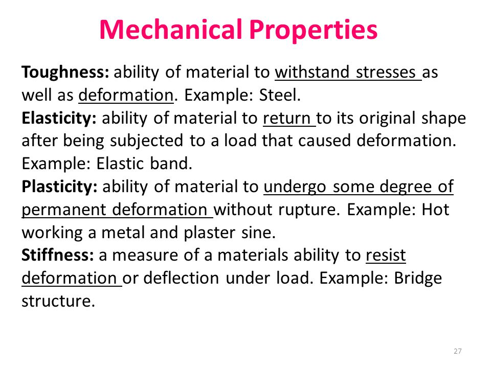 Mechanical Properties Toughness: ability of material to withstand stresses as well as deformation. Example: Steel. Elasticity: ability of material to