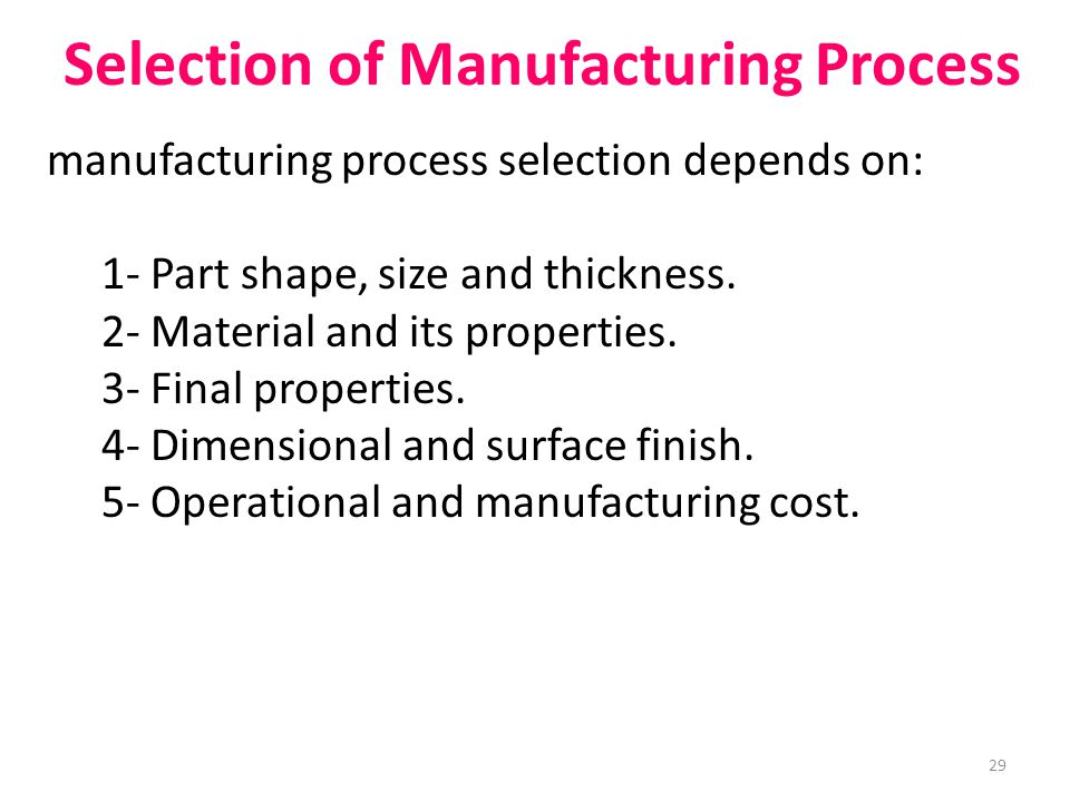 Selection of Manufacturing Process manufacturing process selection depends on: 1- Part shape, size and thickness.