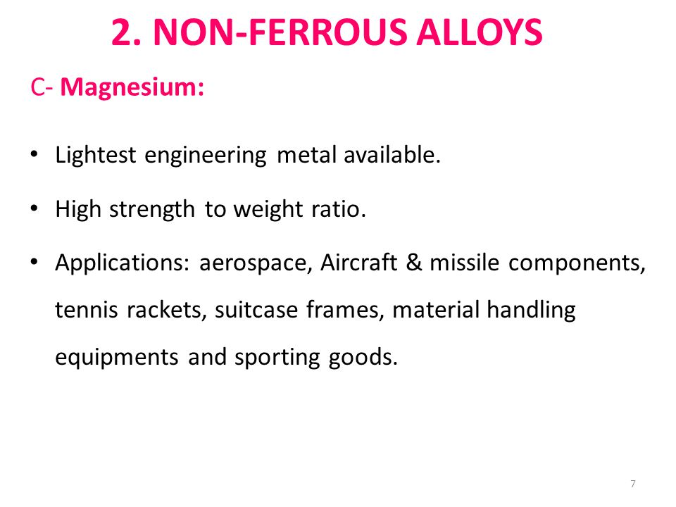 C- Magnesium: 2. NON-FERROUS ALLOYS Lightest engineering metal available. High strength to weight ratio. Applications: aerospace, Aircraft & missile c