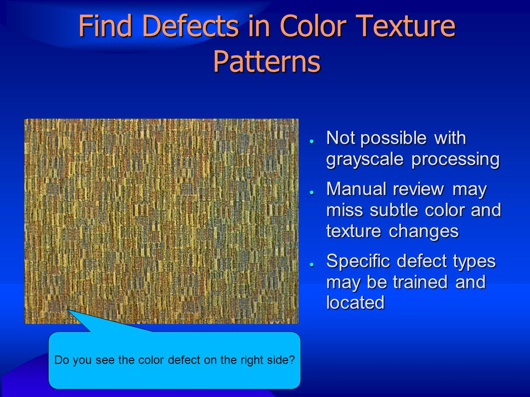 Find Defects in Color Texture Patterns ● Not possible with grayscale processing ● Manual review may miss subtle color and texture changes ● Specific defect types may be trained and located Fabric inspection Do you see the color defect on the right side