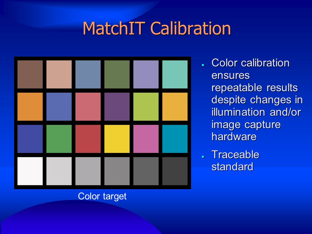 MatchIT Calibration Color target ● Color calibration ensures repeatable results despite changes in illumination and/or image capture hardware ● Traceable standard