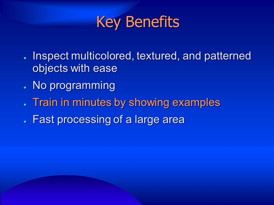 Key Benefits ● Inspect multicolored, textured, and patterned objects with ease ● No programming ● Train in minutes by showing examples ● Fast processi
