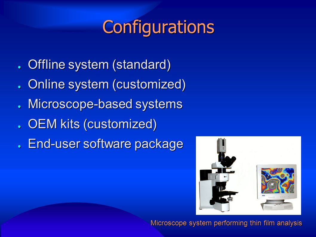 Configurations ● Offline system (standard) ● Online system (customized) ● Microscope-based systems ● OEM kits (customized) ● End-user software package Microscope system performing thin film analysis