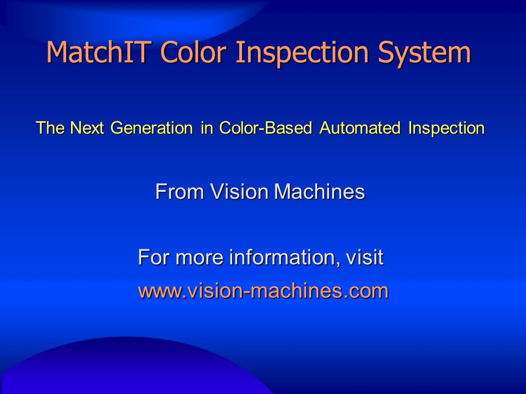 MatchIT Color Inspection System The Next Generation in Color-Based Automated Inspection From Vision Machines For more information, visit www.vision-ma