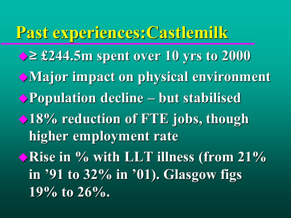 Past experiences:Castlemilk  ≥ £244.5m spent over 10 yrs to 2000 u Major impact on physical environment u Population decline – but stabilised u 18% reduction of FTE jobs, though higher employment rate u Rise in % with LLT illness (from 21% in '91 to 32% in '01).