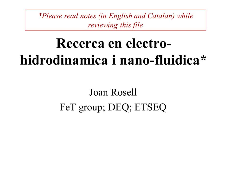 Recerca en electro- hidrodinamica i nano-fluidica* Joan Rosell FeT group; DEQ; ETSEQ *Please read notes (in English and Catalan) while reviewing this file
