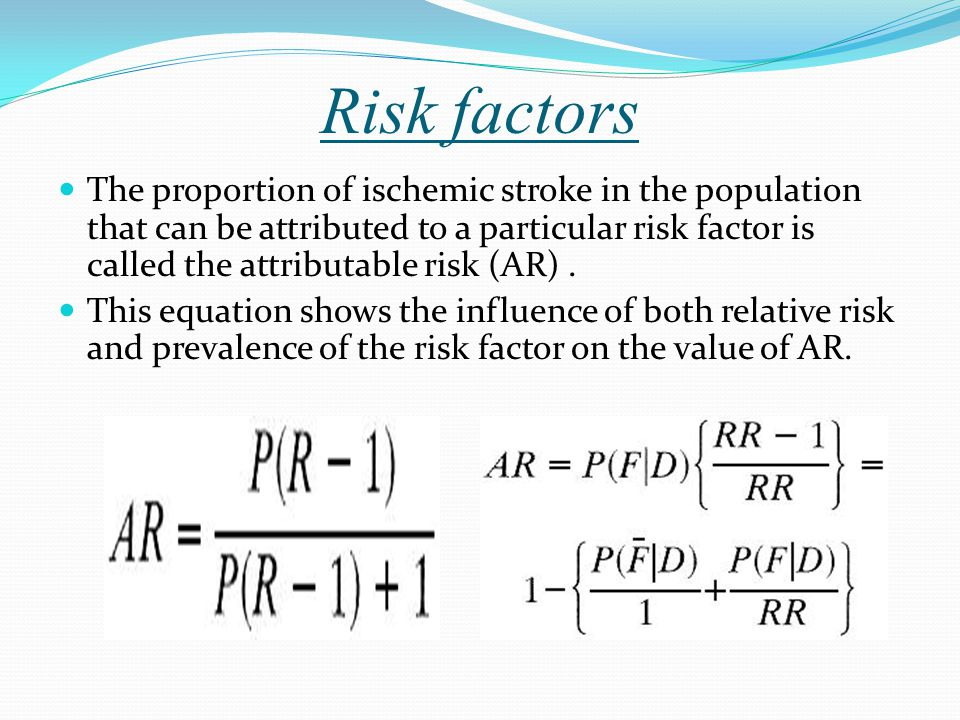 Risk factors The proportion of ischemic stroke in the population that can be attributed to a particular risk factor is called the attributable risk (AR).