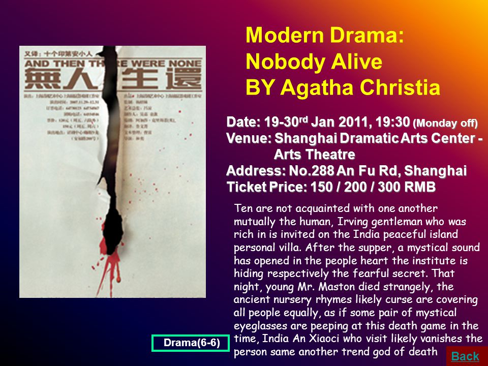 Modern Drama: Nobody Alive BY Agatha Christia Date: 19-30 rd Jan 2011, 19:30 (Monday off) Venue: Shanghai Dramatic Arts Center - Arts Theatre Arts Theatre Address: No.288 An Fu Rd, Shanghai Ticket Price: 150 / 200 / 300 RMB Ten are not acquainted with one another mutually the human, Irving gentleman who was rich in is invited on the India peaceful island personal villa.