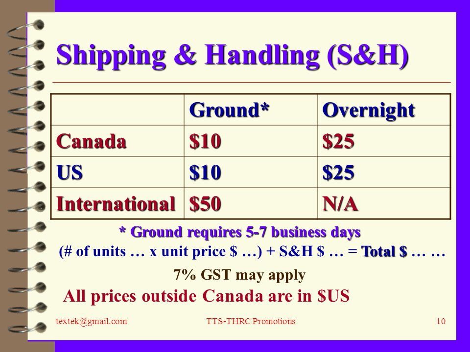 textek@gmail.comTTS-THRC Promotions10 Shipping & Handling (S&H) Ground*Overnight Canada$10$25 US$10$25 International$50N/A Total $ (# of units … x unit price $ …) + S&H $ … = Total $ … … All prices outside Canada are in $US * Ground requires 5-7 business days 7% GST may apply