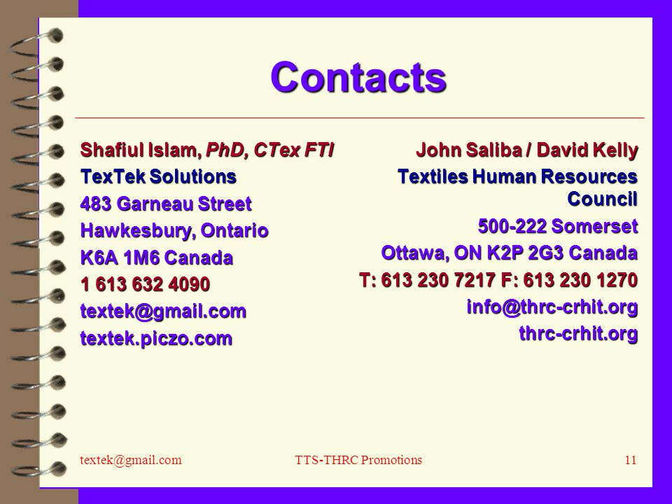 textek@gmail.comTTS-THRC Promotions11 Contacts Shafiul Islam, PhD, CTex FTI TexTek Solutions 483 Garneau Street Hawkesbury, Ontario K6A 1M6 Canada 1 613 632 4090 textek@gmail.comtextek.piczo.com John Saliba / David Kelly Textiles Human Resources Council 500-222 Somerset Ottawa, ON K2P 2G3 Canada T: 613 230 7217 F: 613 230 1270 info@thrc-crhit.orgthrc-crhit.org