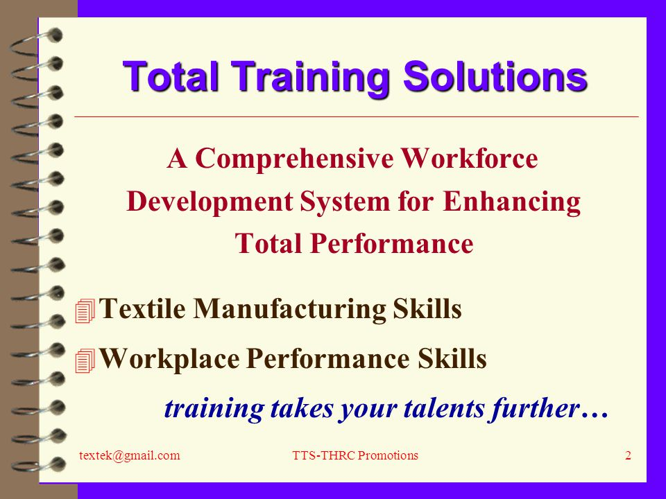 textek@gmail.comTTS-THRC Promotions2 Total Training Solutions A Comprehensive Workforce Development System for Enhancing Total Performance 4 Textile Manufacturing Skills 4 Workplace Performance Skills training takes your talents further…