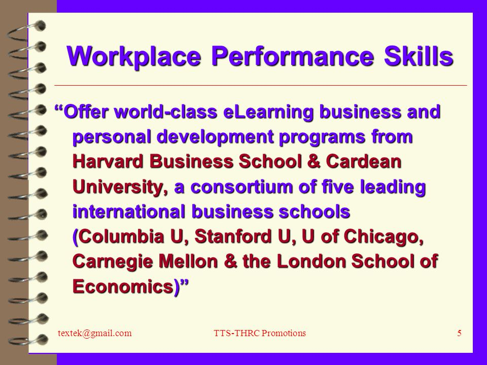 textek@gmail.comTTS-THRC Promotions5 Workplace Performance Skills Offer world-class eLearning business and personal development programs from Harvard Business School & Cardean University, a consortium of five leading international business schools (Columbia U, Stanford U, U of Chicago, Carnegie Mellon & the London School of Economics)