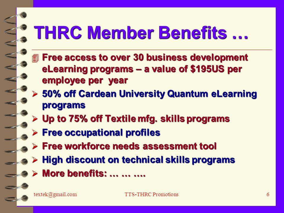 textek@gmail.comTTS-THRC Promotions6 THRC Member Benefits … 4 Free access to over 30 business development eLearning programs – a value of $195US per employee per year  50% off Cardean University Quantum eLearning programs  Up to 75% off Textile mfg.