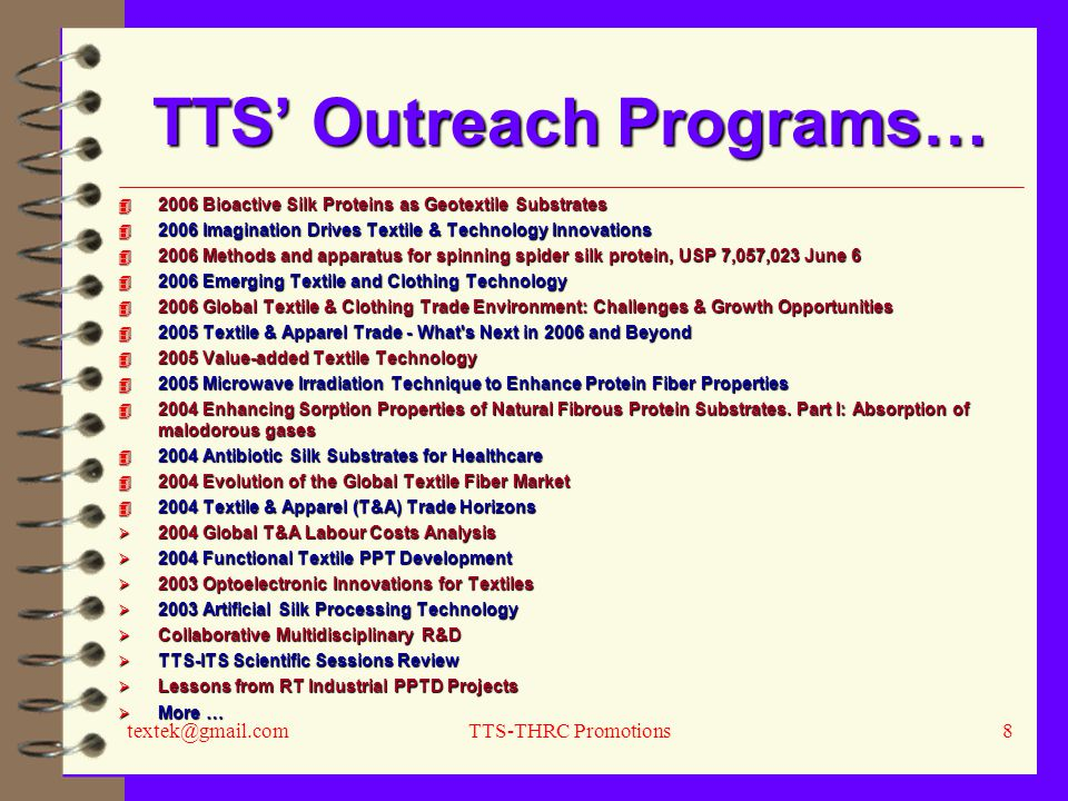 textek@gmail.comTTS-THRC Promotions8 TTS' Outreach Programs… 4 2006 Bioactive Silk Proteins as Geotextile Substrates 4 2006 Imagination Drives Textile & Technology Innovations 4 2006 Methods and apparatus for spinning spider silk protein, USP 7,057,023 June 6 4 2006 Emerging Textile and Clothing Technology 4 2006 Global Textile & Clothing Trade Environment: Challenges & Growth Opportunities 4 2005 Textile & Apparel Trade - What s Next in 2006 and Beyond 4 2005 Value-added Textile Technology 4 2005 Microwave Irradiation Technique to Enhance Protein Fiber Properties 4 2004 Enhancing Sorption Properties of Natural Fibrous Protein Substrates.