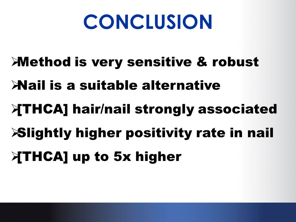 CONCLUSION  Method is very sensitive & robust  Nail is a suitable alternative  [THCA] hair/nail strongly associated  Slightly higher positivity ra