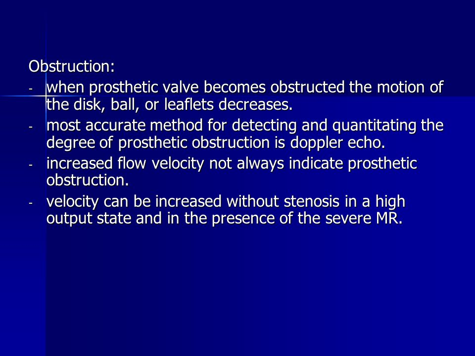 Obstruction: - when prosthetic valve becomes obstructed the motion of the disk, ball, or leaflets decreases.