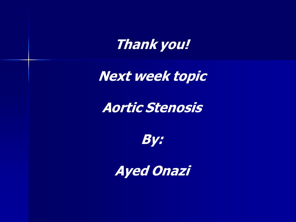 Thank you! Next week topic Aortic Stenosis By: Ayed Onazi