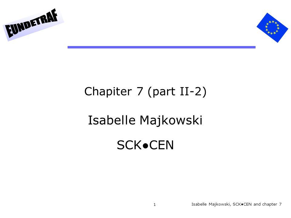 1 Chapiter 7 (part II-2) Isabelle Majkowski SCK●CEN Isabelle Majkowski, SCK●CEN and chapter 7