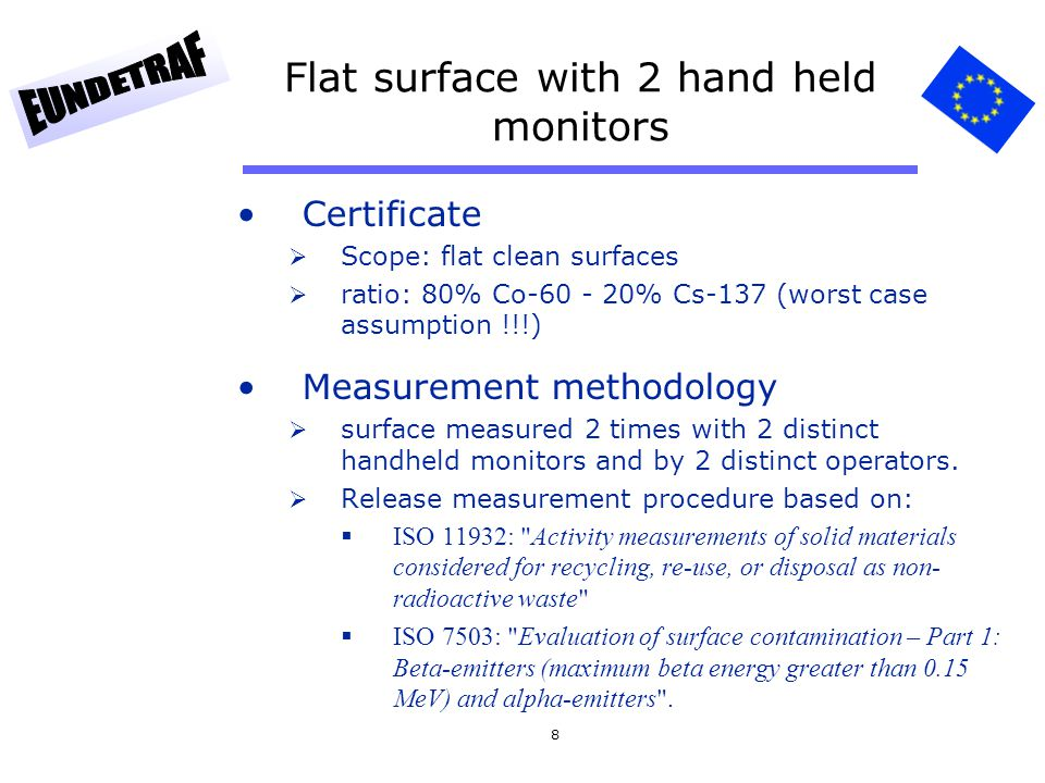 8 Flat surface with 2 hand held monitors Certificate  Scope: flat clean surfaces  ratio: 80% Co-60 - 20% Cs-137 (worst case assumption !!!) Measurem
