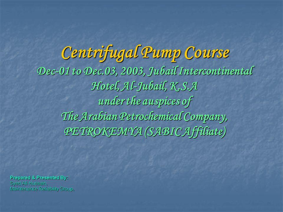 Centrifugal Pump Course Dec-01 to Dec.03, 2003, Jubail Intercontinental Hotel, Al-Jubail, K.S.A under the auspices of The Arabian Petrochemical Compan