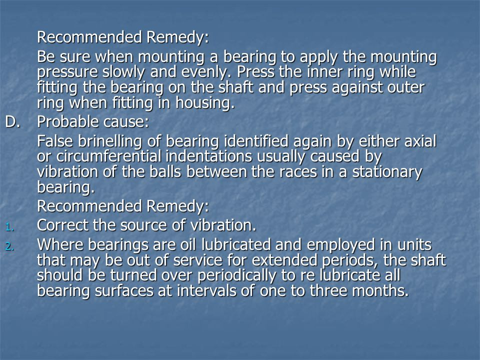 Recommended Remedy: Be sure when mounting a bearing to apply the mounting pressure slowly and evenly. Press the inner ring while fitting the bearing o