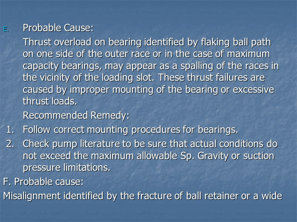 E. Probable Cause: Thrust overload on bearing identified by flaking ball path on one side of the outer race or in the case of maximum capacity bearing