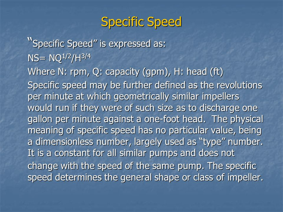 """Specific Speed """" Specific Speed"""" is expressed as: NS= NQ 1/2 /H 3/4 Where N: rpm, Q: capacity (gpm), H: head (ft) Specific speed may be further define"""