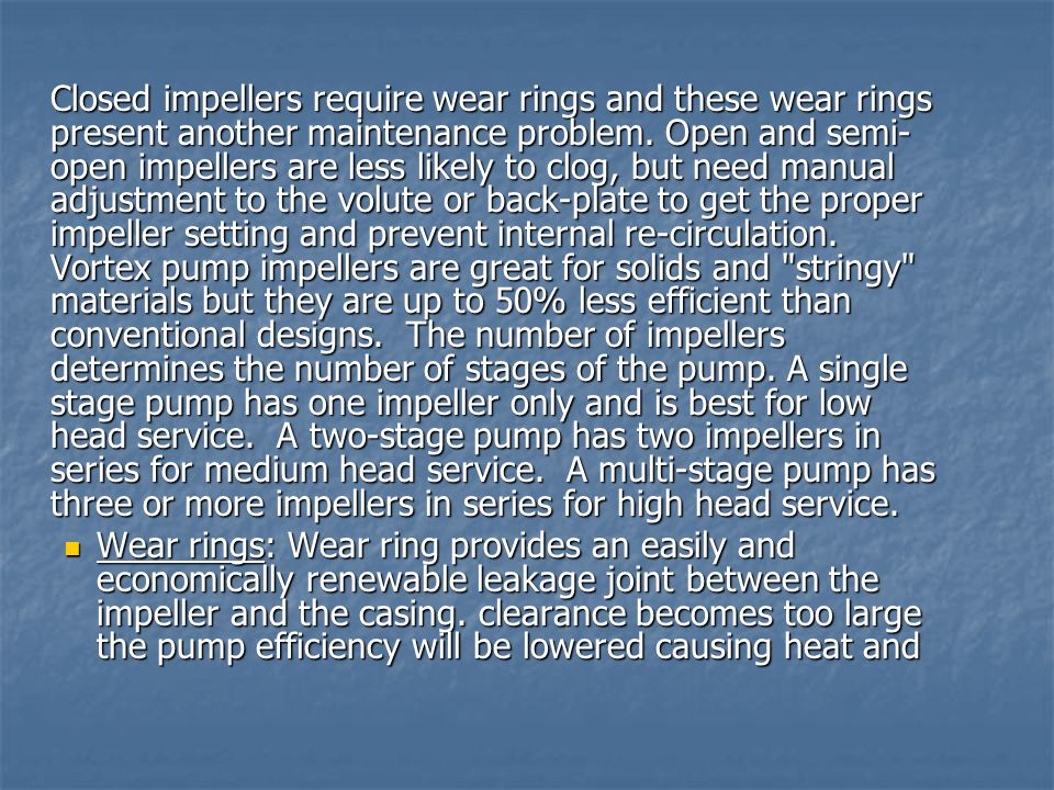 Closed impellers require wear rings and these wear rings present another maintenance problem. Open and semi- open impellers are less likely to clog, b