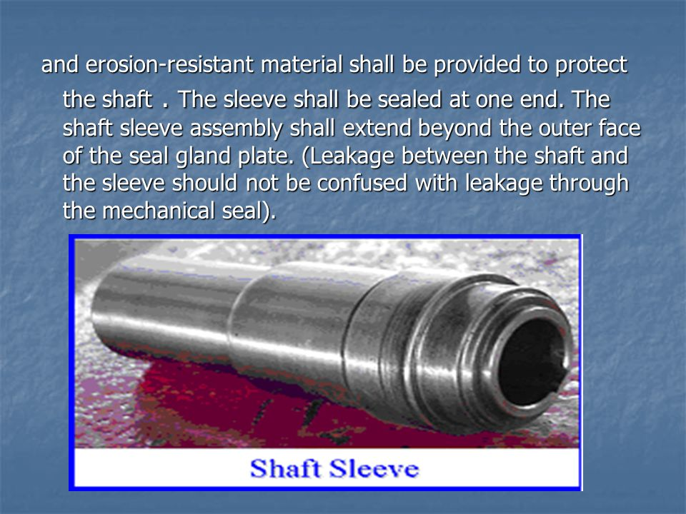 and erosion-resistant material shall be provided to protect the shaft. The sleeve shall be sealed at one end. The shaft sleeve assembly shall extend b