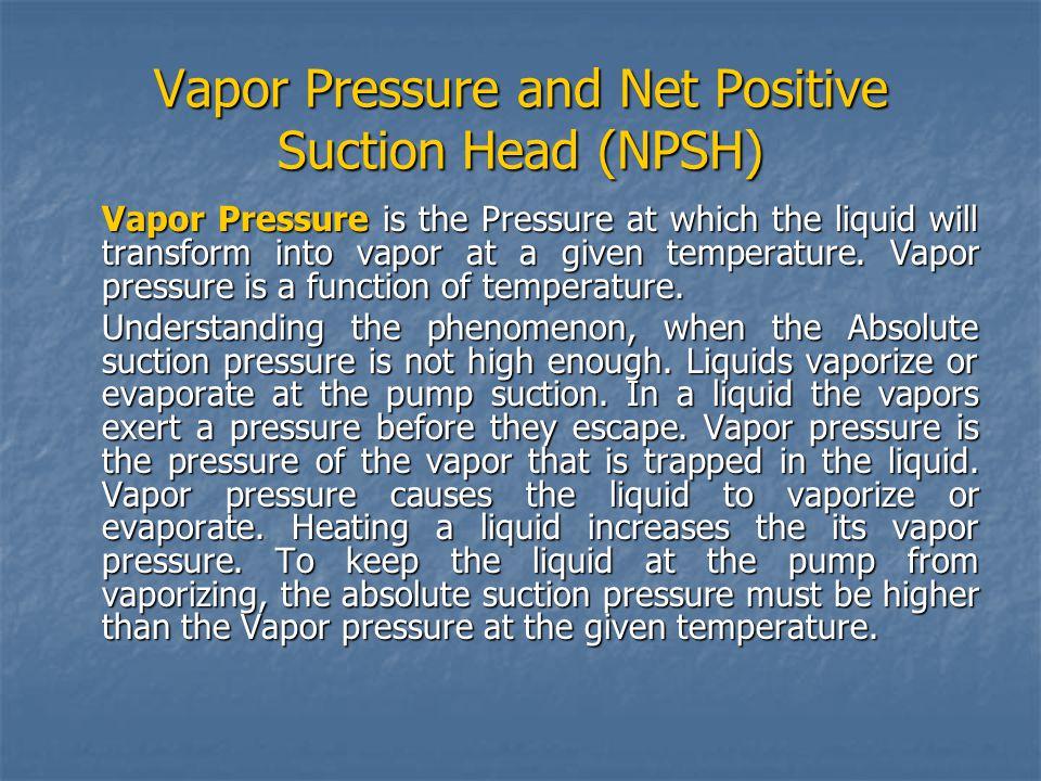 Vapor Pressure and Net Positive Suction Head (NPSH) Vapor Pressure is the Pressure at which the liquid will transform into vapor at a given temperatur