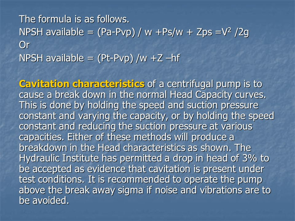The formula is as follows. NPSH available = (Pa-Pvp) / w +Ps/w + Zps =V 2 /2g Or NPSH available = (Pt-Pvp) /w +Z –hf Cavitation characteristics of a c