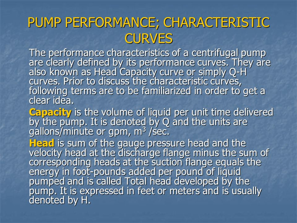 PUMP PERFORMANCE; CHARACTERISTIC CURVES The performance characteristics of a centrifugal pump are clearly defined by its performance curves. They are