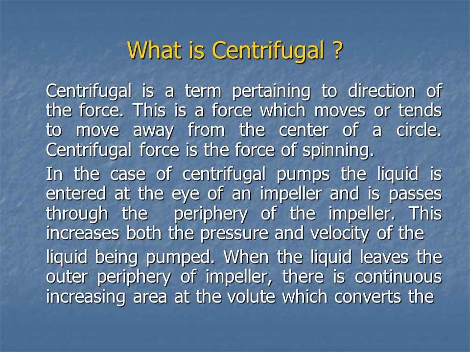 What is Centrifugal ? Centrifugal is a term pertaining to direction of the force. This is a force which moves or tends to move away from the center of