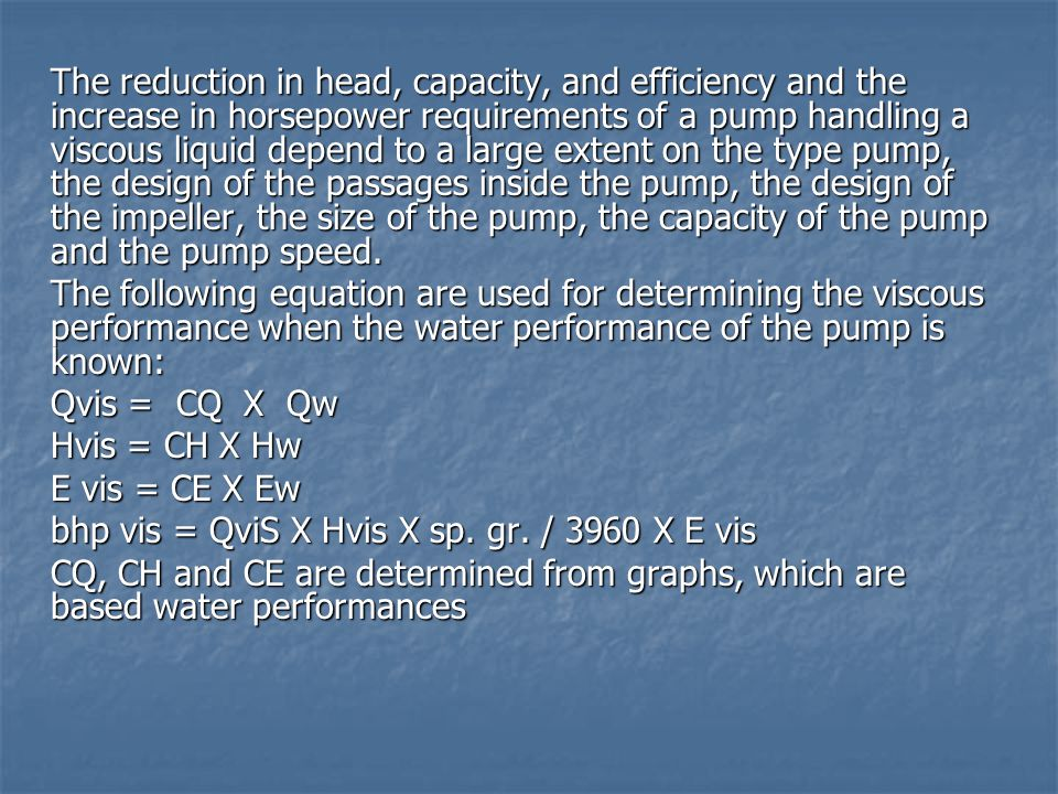The reduction in head, capacity, and efficiency and the increase in horsepower requirements of a pump handling a viscous liquid depend to a large exte
