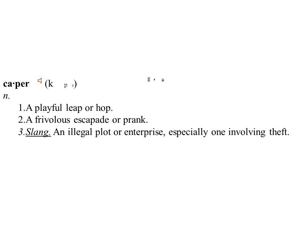 ca·per 1 (k p r ) n. 1.A playful leap or hop. 2.A frivolous escapade or prank.