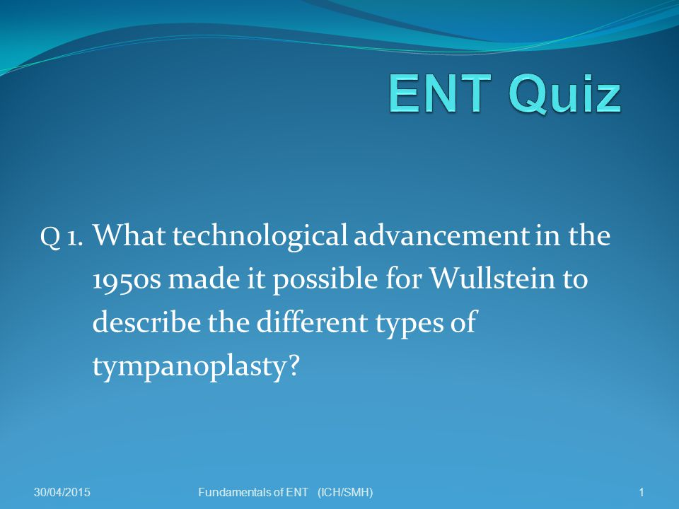 Q 1. What technological advancement in the 1950s made it possible for Wullstein to describe the different types of tympanoplasty? 30/04/20151Fundament