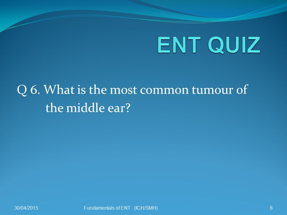 Q 6. What is the most common tumour of the middle ear 30/04/20156Fundamentals of ENT (ICH/SMH)