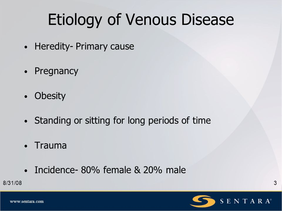 www.sentara.com 8/31/083 Etiology of Venous Disease Heredity- Primary cause Pregnancy Obesity Standing or sitting for long periods of time Trauma Incidence- 80% female & 20% male