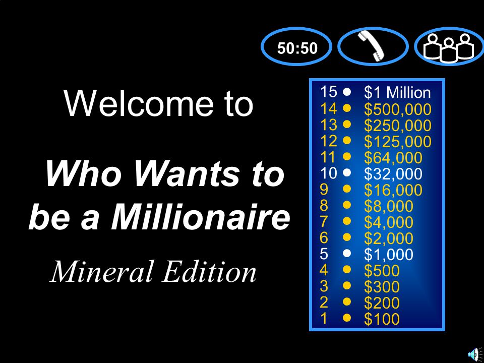 15 14 13 12 11 10 9 8 7 6 5 4 3 2 1 $1 Million $500,000 $250,000 $125,000 $64,000 $32,000 $16,000 $8,000 $4,000 $2,000 $1,000 $500 $300 $200 $100 Welcome to Who Wants to be a Millionaire 50:50 Mineral Edition