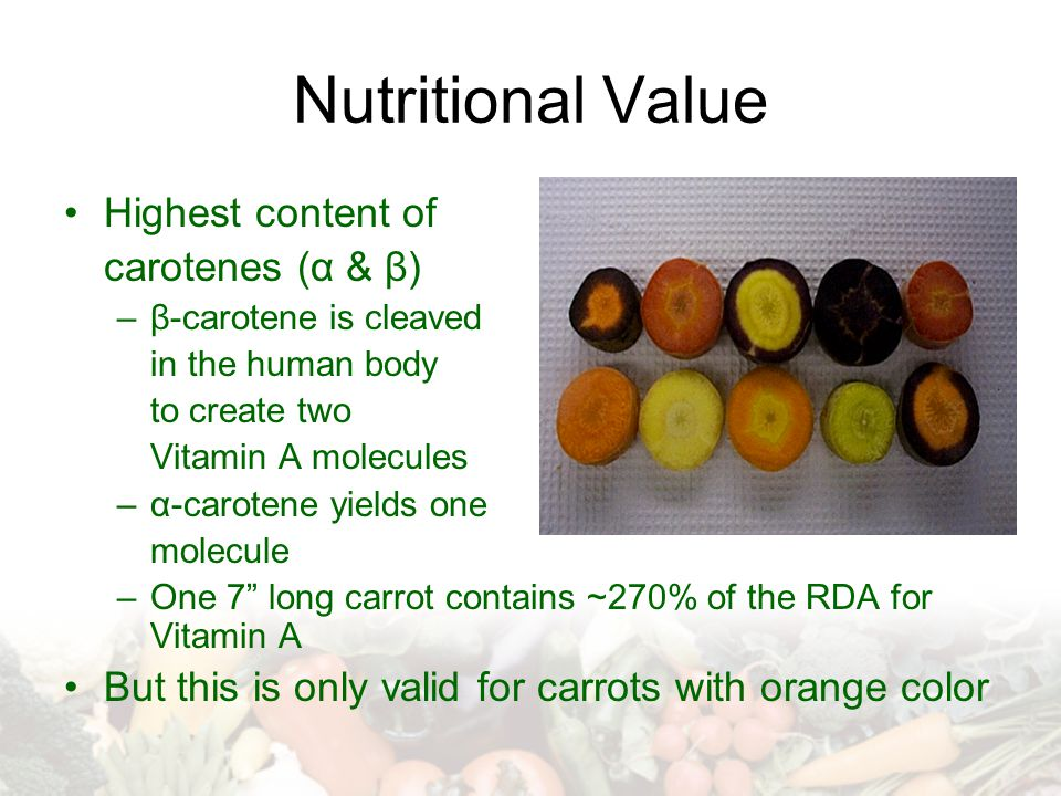 Nutritional Value Highest content of carotenes (α & β) –β-carotene is cleaved in the human body to create two Vitamin A molecules –α-carotene yields o