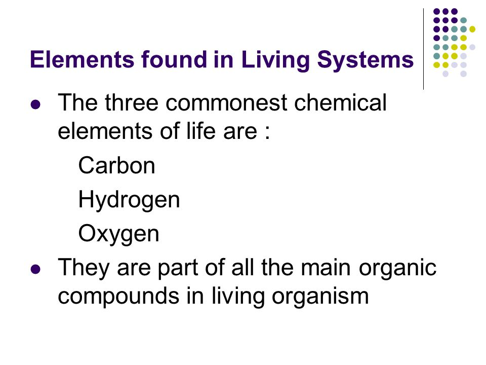 Elements found in Living Systems The three commonest chemical elements of life are : Carbon Hydrogen Oxygen They are part of all the main organic compounds in living organism