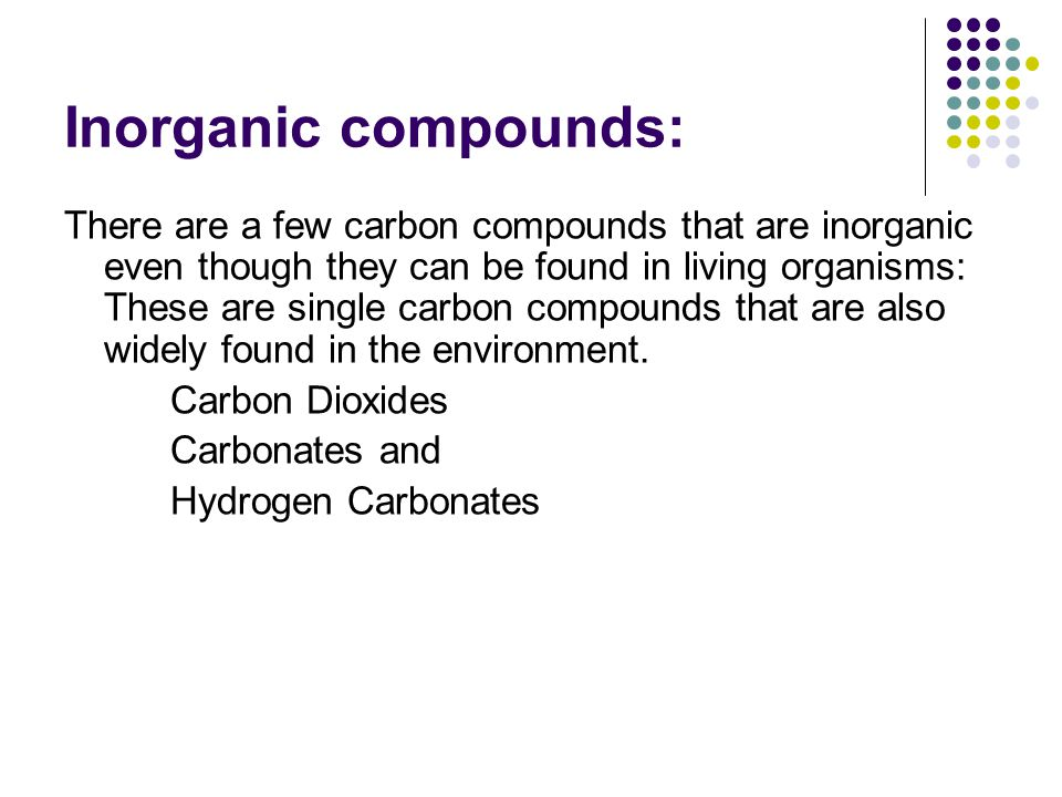 Inorganic compounds: There are a few carbon compounds that are inorganic even though they can be found in living organisms: These are single carbon compounds that are also widely found in the environment.