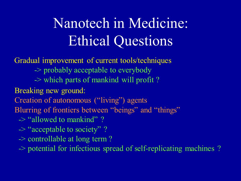 Nanotech in Medicine: Ethical Questions Breaking new ground: Creation of autonomous ( living ) agents Blurring of frontiers between beings and things -> allowed to mankind .