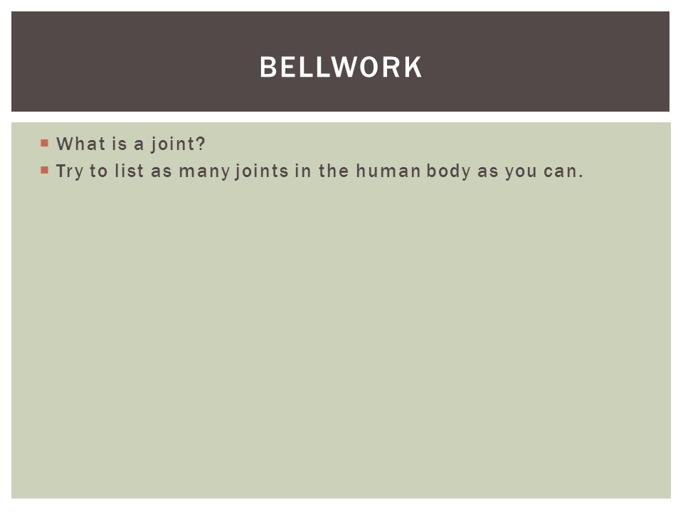  What is a joint?  Try to list as many joints in the human body as you can. BELLWORK