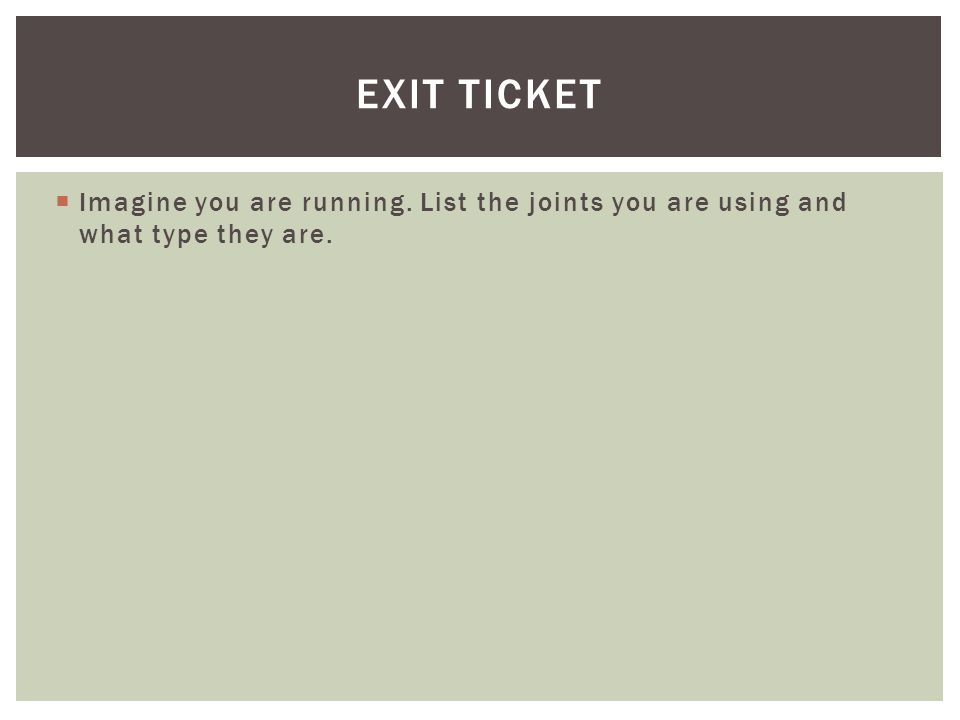 Imagine you are running. List the joints you are using and what type they are. EXIT TICKET