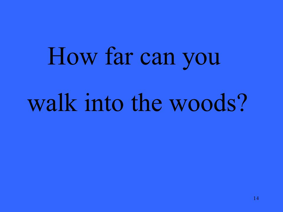 14 How far can you walk into the woods?