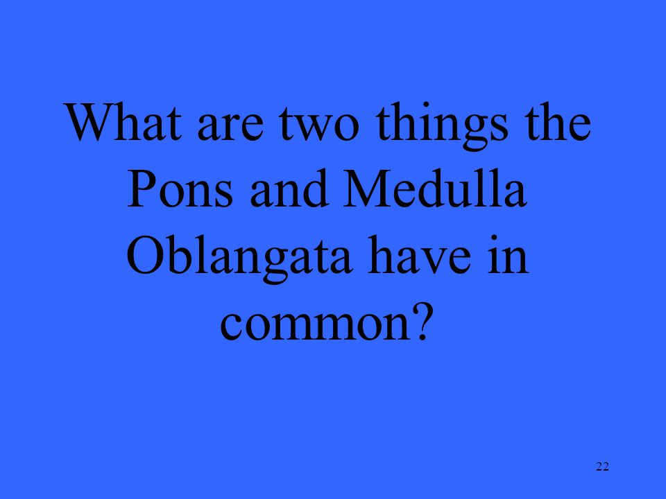 22 What are two things the Pons and Medulla Oblangata have in common?