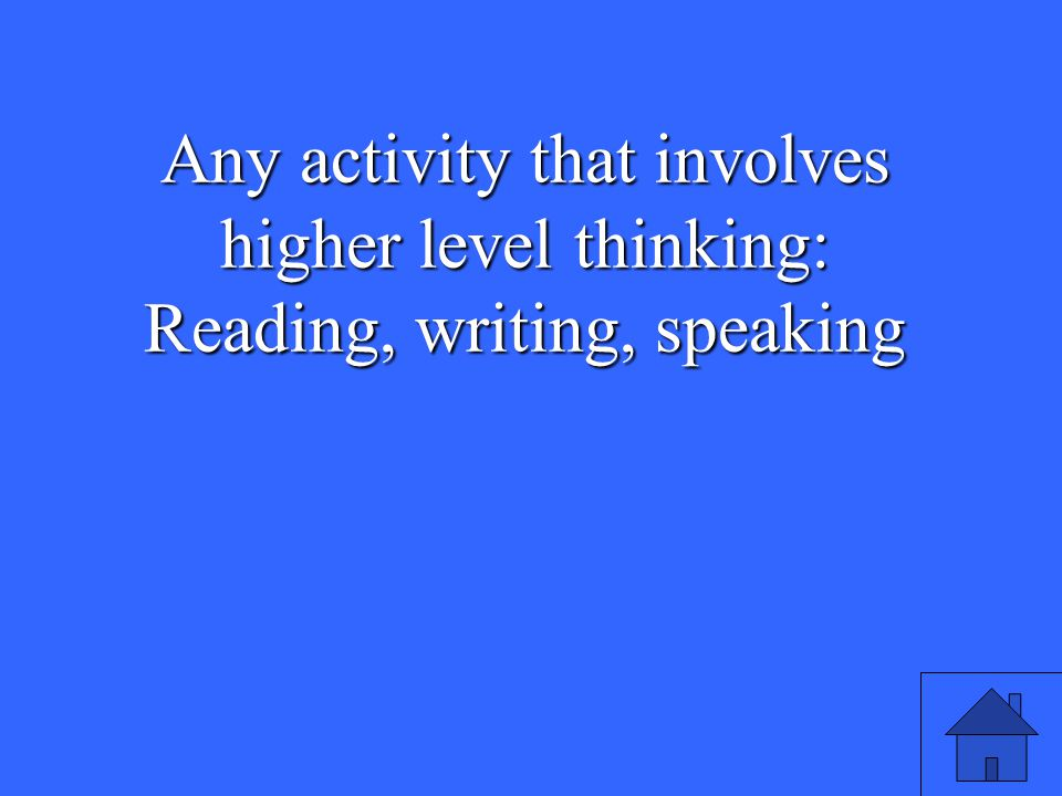 29 Any activity that involves higher level thinking: Reading, writing, speaking